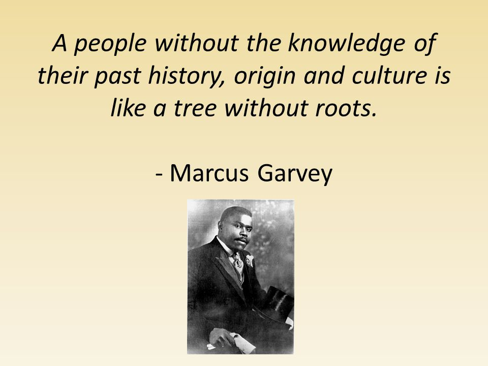 - Marcus Garvey.